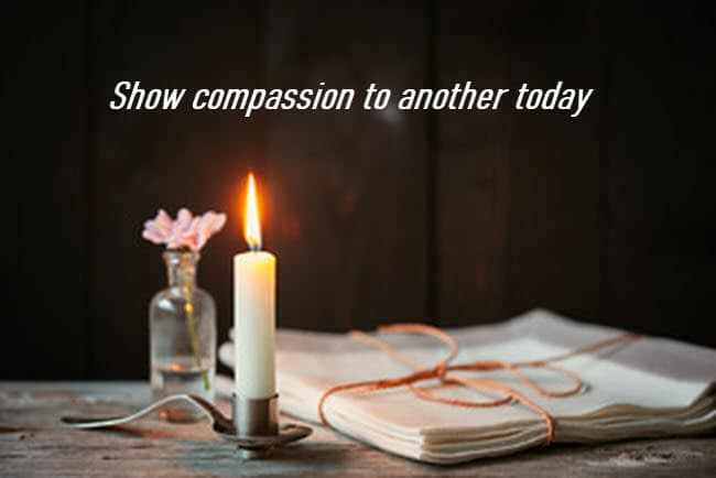 Show compassion to another today